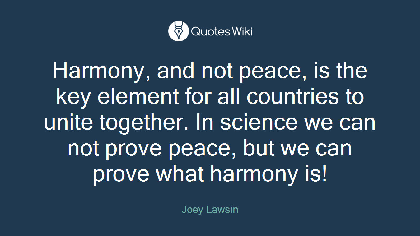 Harmony, and not peace, is the key element for all countries to unite together. In science we can not prove peace, but we can prove what harmony is!