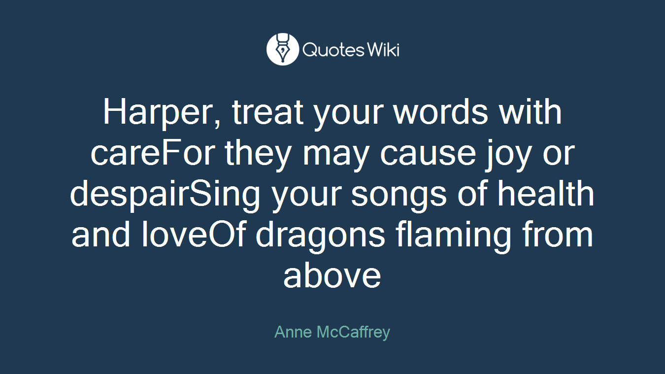 Harper, treat your words with careFor they may cause joy or despairSing your songs of health and loveOf dragons flaming from above