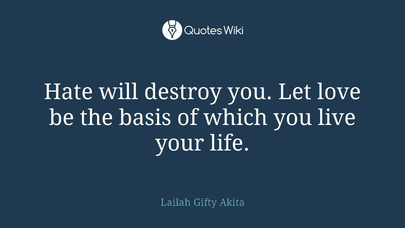 Hate will destroy you. Let love be the basis of which you live your life.