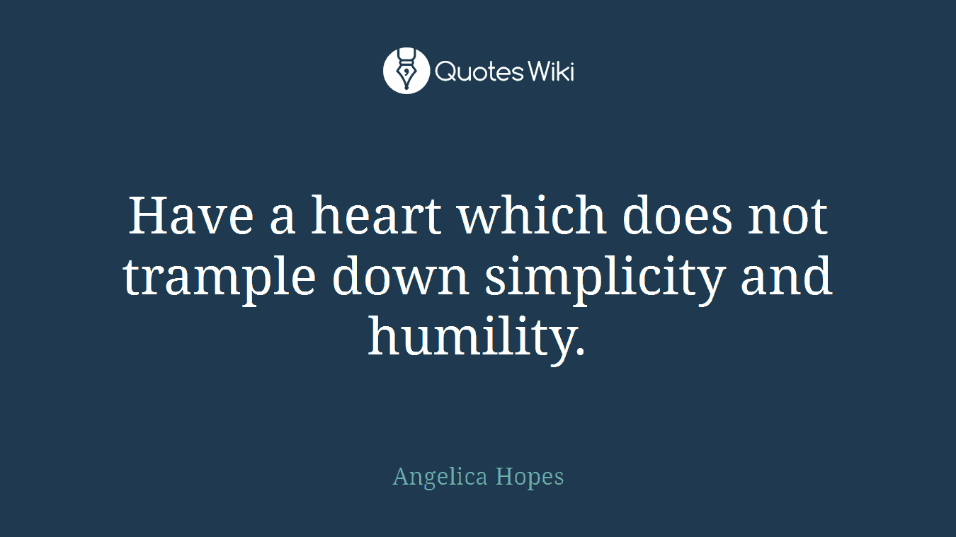 Have a heart which does not trample down simplicity and humility.