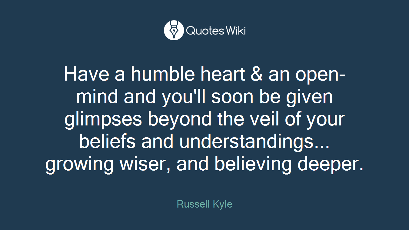 Have a humble heart & an open-mind and you'll soon be given glimpses beyond the veil of your beliefs and understandings... growing wiser, and believing deeper.
