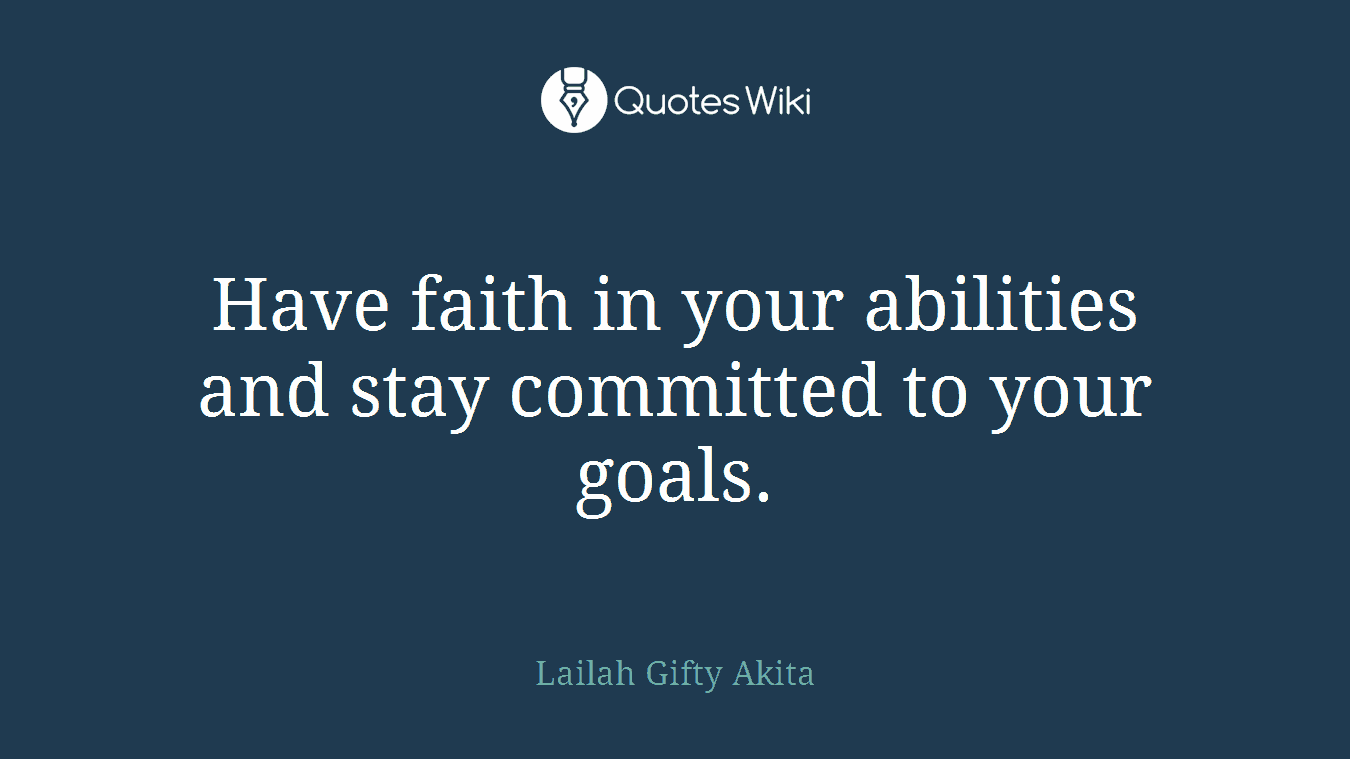 Have faith in your abilities and stay committed to your goals.