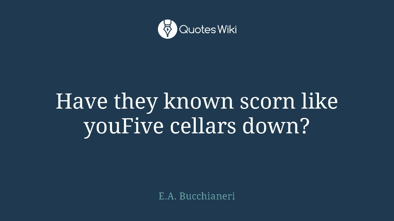 Have they known scorn like youFive cellars down?