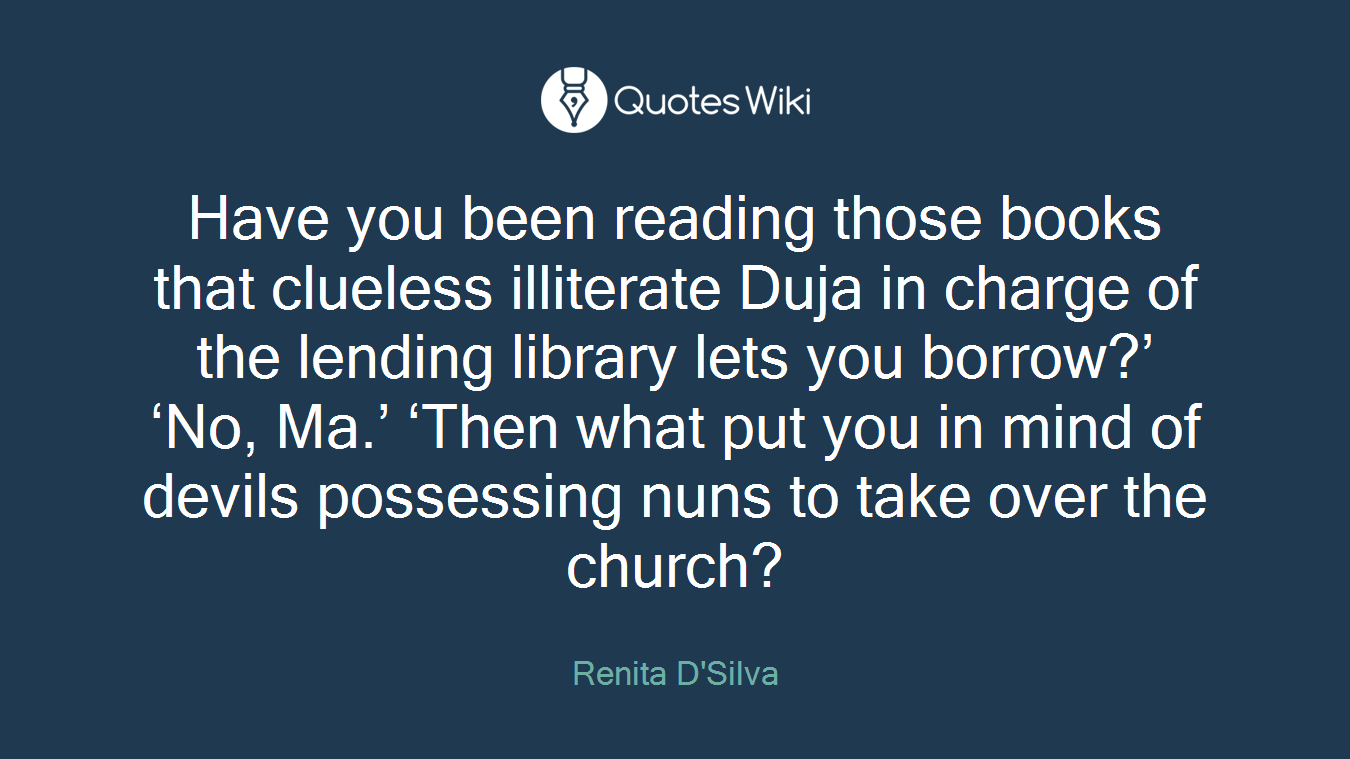 Have you been reading those books that clueless illiterate Duja in charge of the lending library lets you borrow?' 'No, Ma.' 'Then what put you in mind of devils possessing nuns to take over the church?