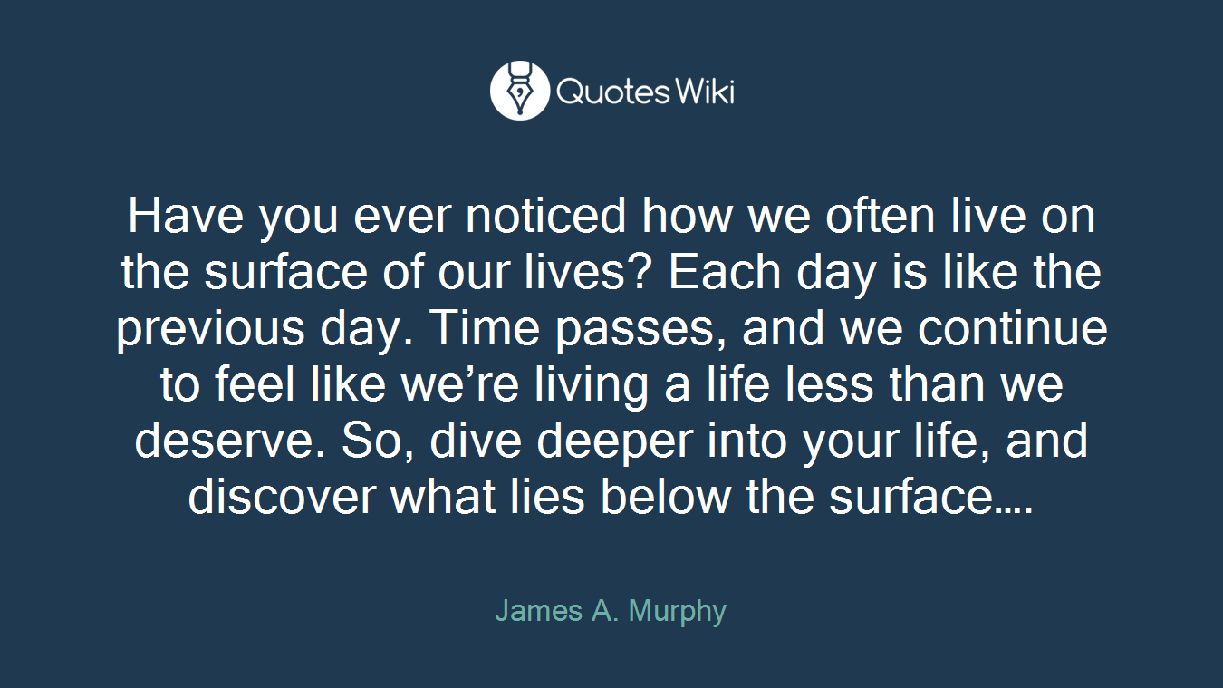 Have you ever noticed how we often live on the surface of our lives? Each day is like the previous day. Time passes, and we continue to feel like we're living a life less than we deserve. So, dive deeper into your life, and discover what lies below the surface….