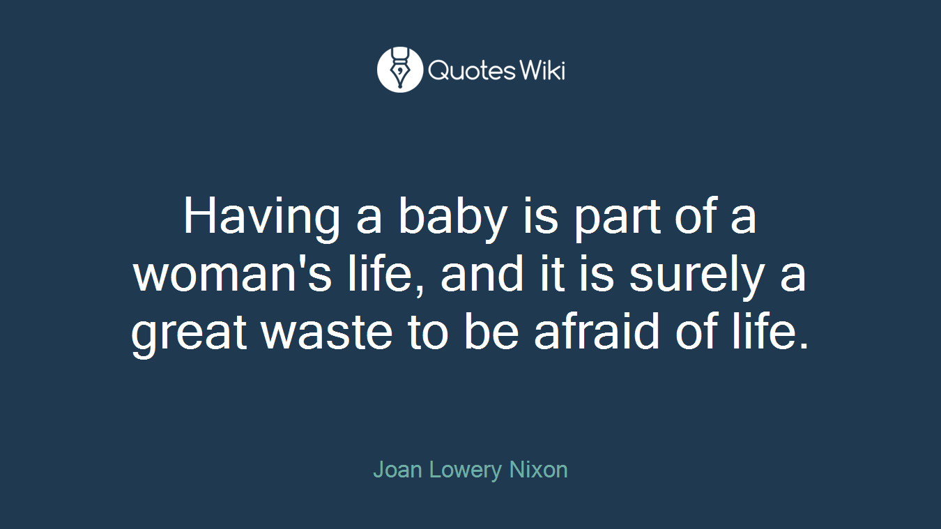 Having a baby is part of a woman's life, and it is surely a great waste to be afraid of life.