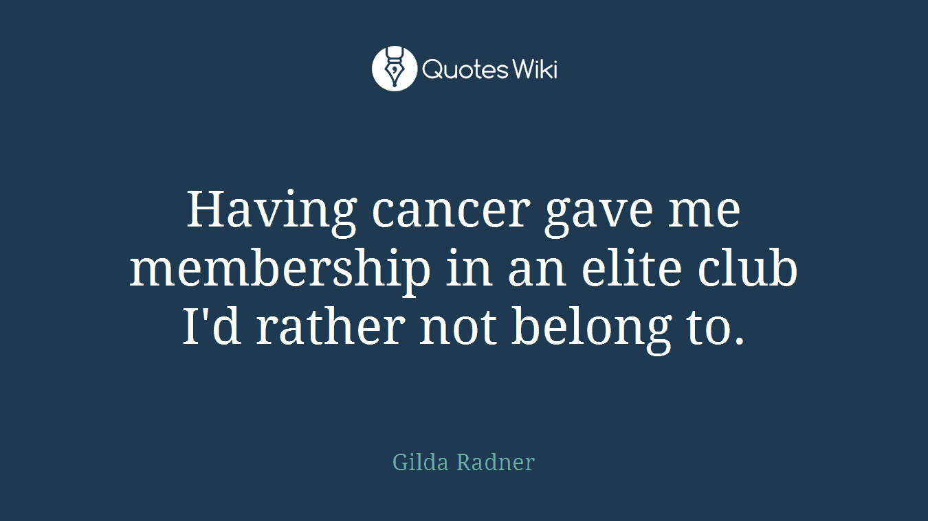 Having cancer gave me membership in an elite club I'd rather not belong to.