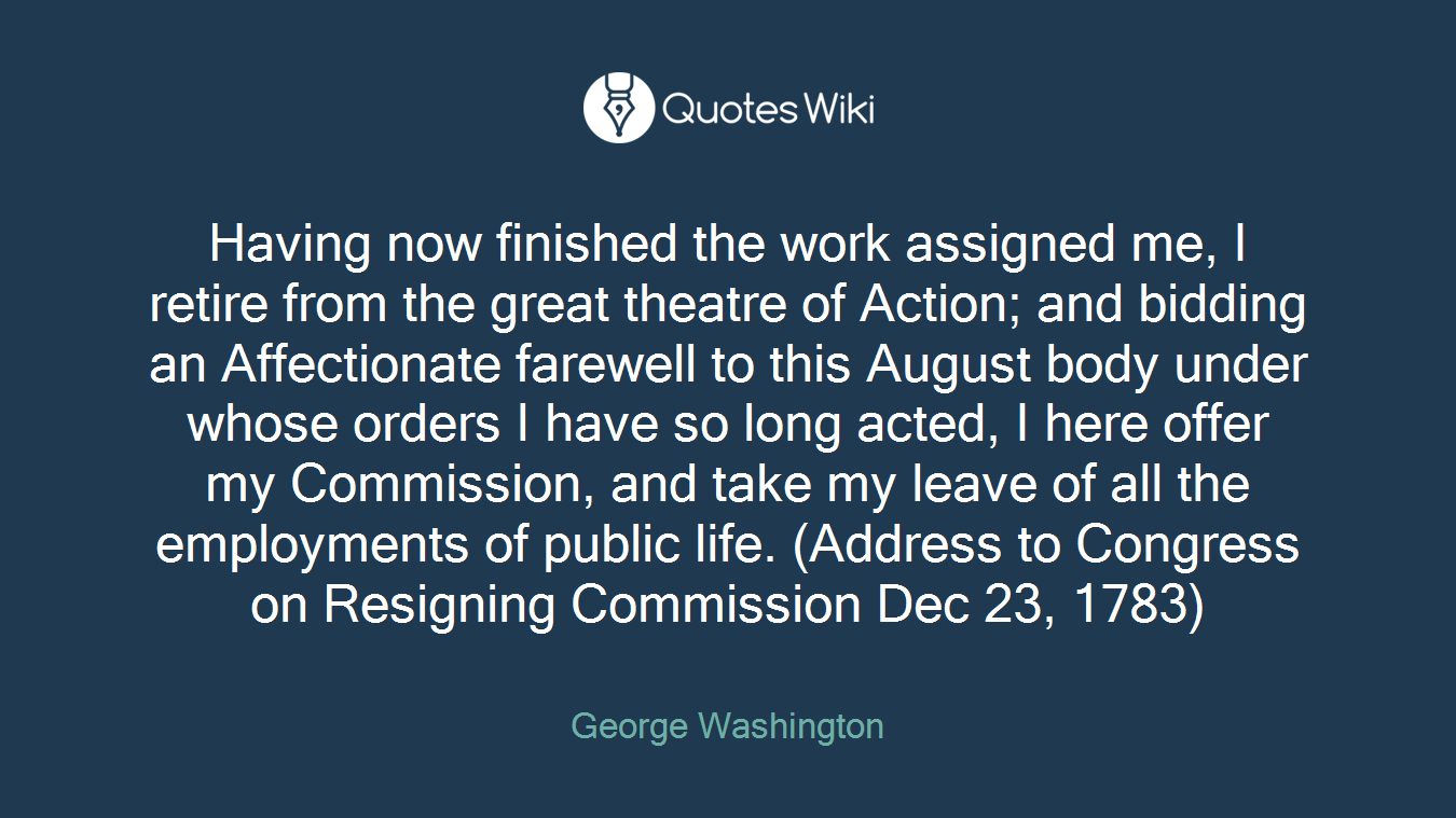 Having now finished the work assigned me, I retire from the great theatre of Action; and bidding an Affectionate farewell to this August body under whose orders I have so long acted, I here offer my Commission, and take my leave of all the employments of public life. (Address to Congress on Resigning Commission Dec 23, 1783)