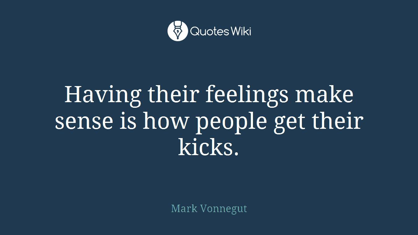 Having their feelings make sense is how people get their kicks.