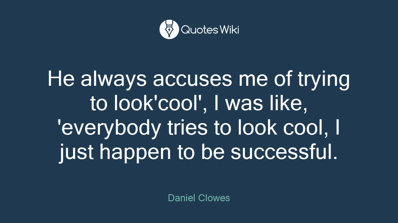 He always accuses me of trying to look'cool', I was like, 'everybody tries to look cool, I just happen to be successful.