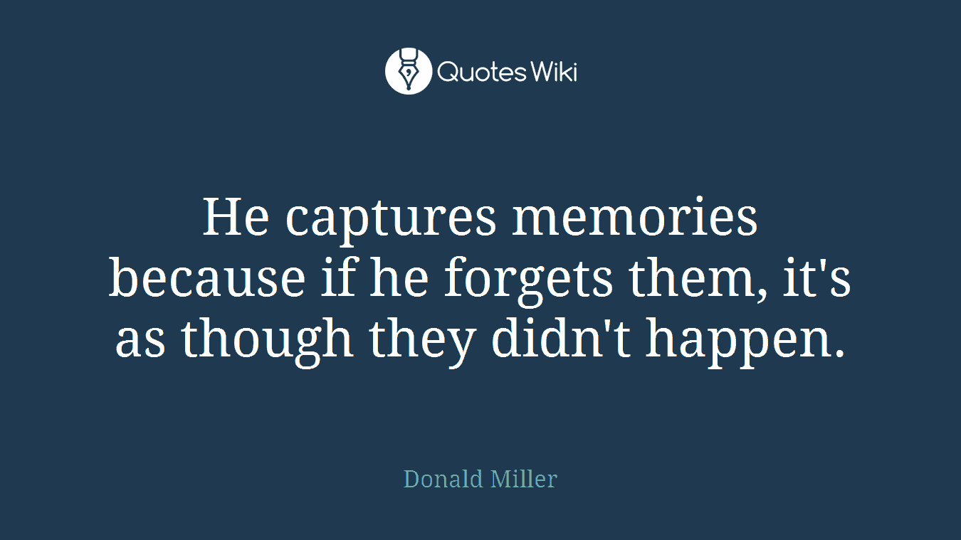 He captures memories because if he forgets them, it's as though they didn't happen.