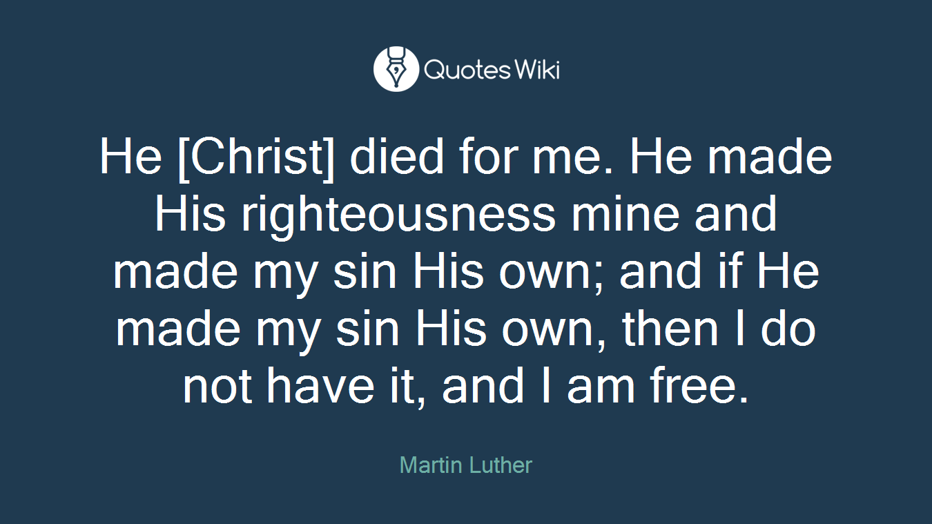 He [Christ] died for me. He made His righteousness mine and made my sin His own; and if He made my sin His own, then I do not have it, and I am free.