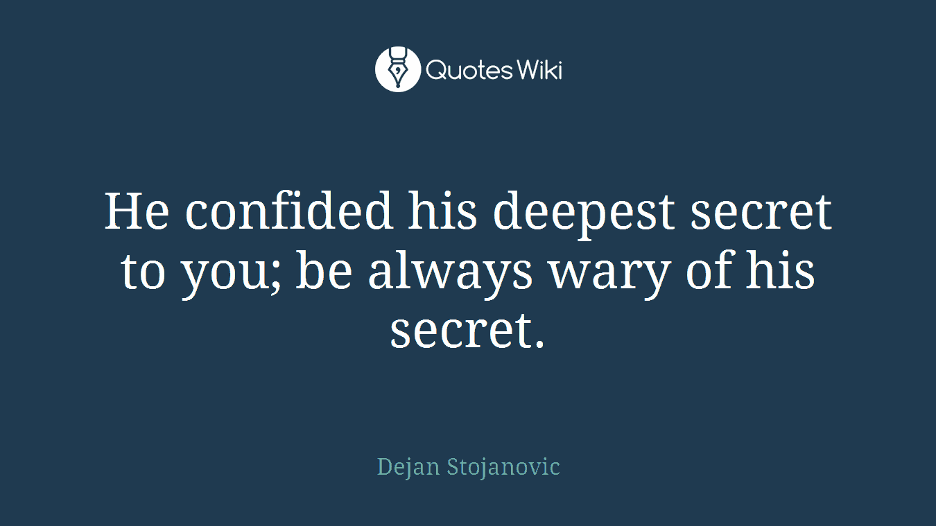 He confided his deepest secret to you; be always wary of his secret.