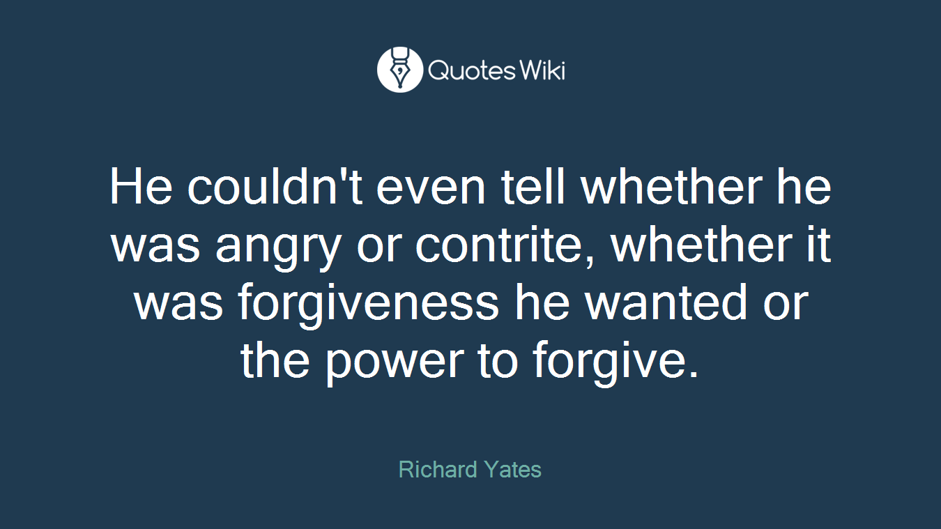 He couldn't even tell whether he was angry or contrite, whether it was forgiveness he wanted or the power to forgive.