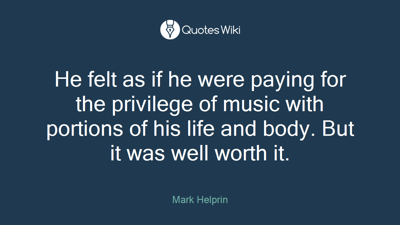 He felt as if he were paying for the privilege of music with portions of his life and body. But it was well worth it.
