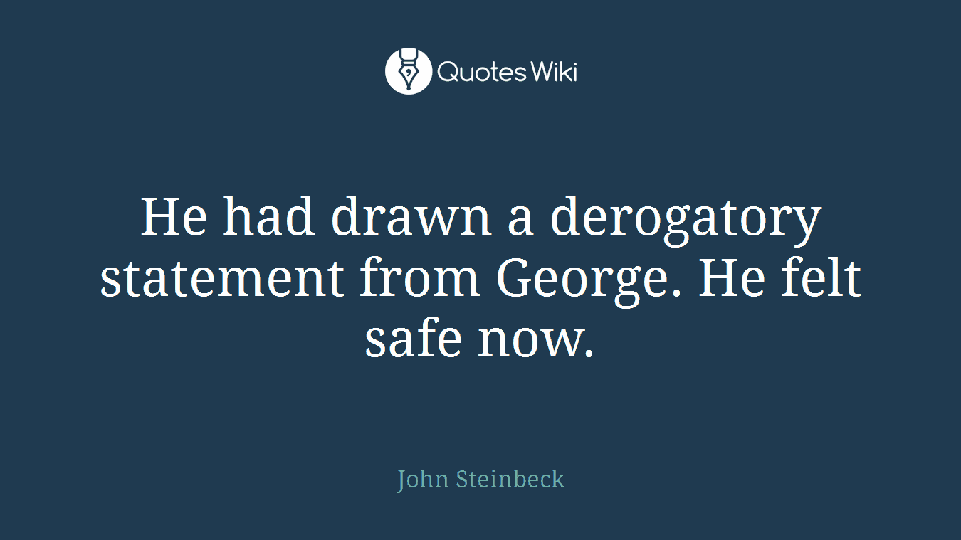 He had drawn a derogatory statement from George. He felt safe now.