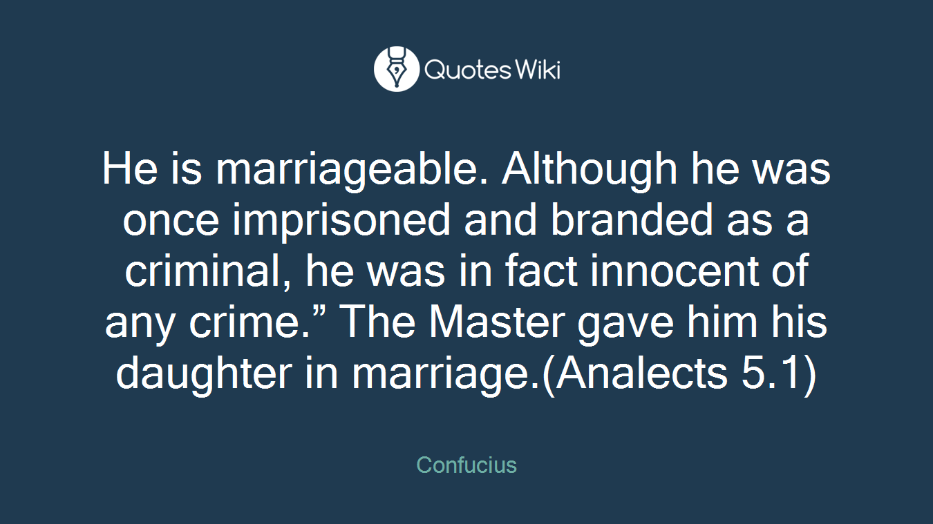 """He is marriageable. Although he was once imprisoned and branded as a criminal, he was in fact innocent of any crime."""" The Master gave him his daughter in marriage.(Analects 5.1)"""