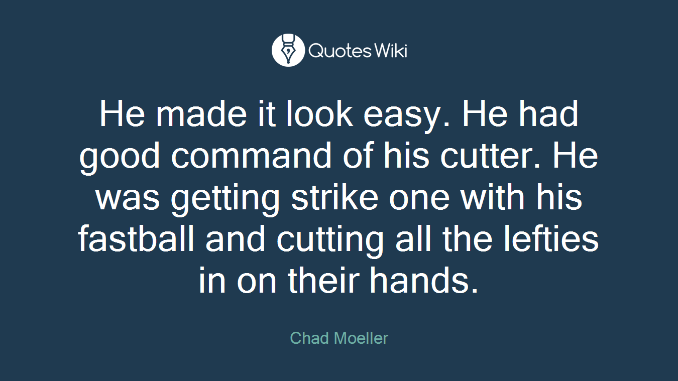 He made it look easy. He had good command of his cutter. He was getting strike one with his fastball and cutting all the lefties in on their hands.