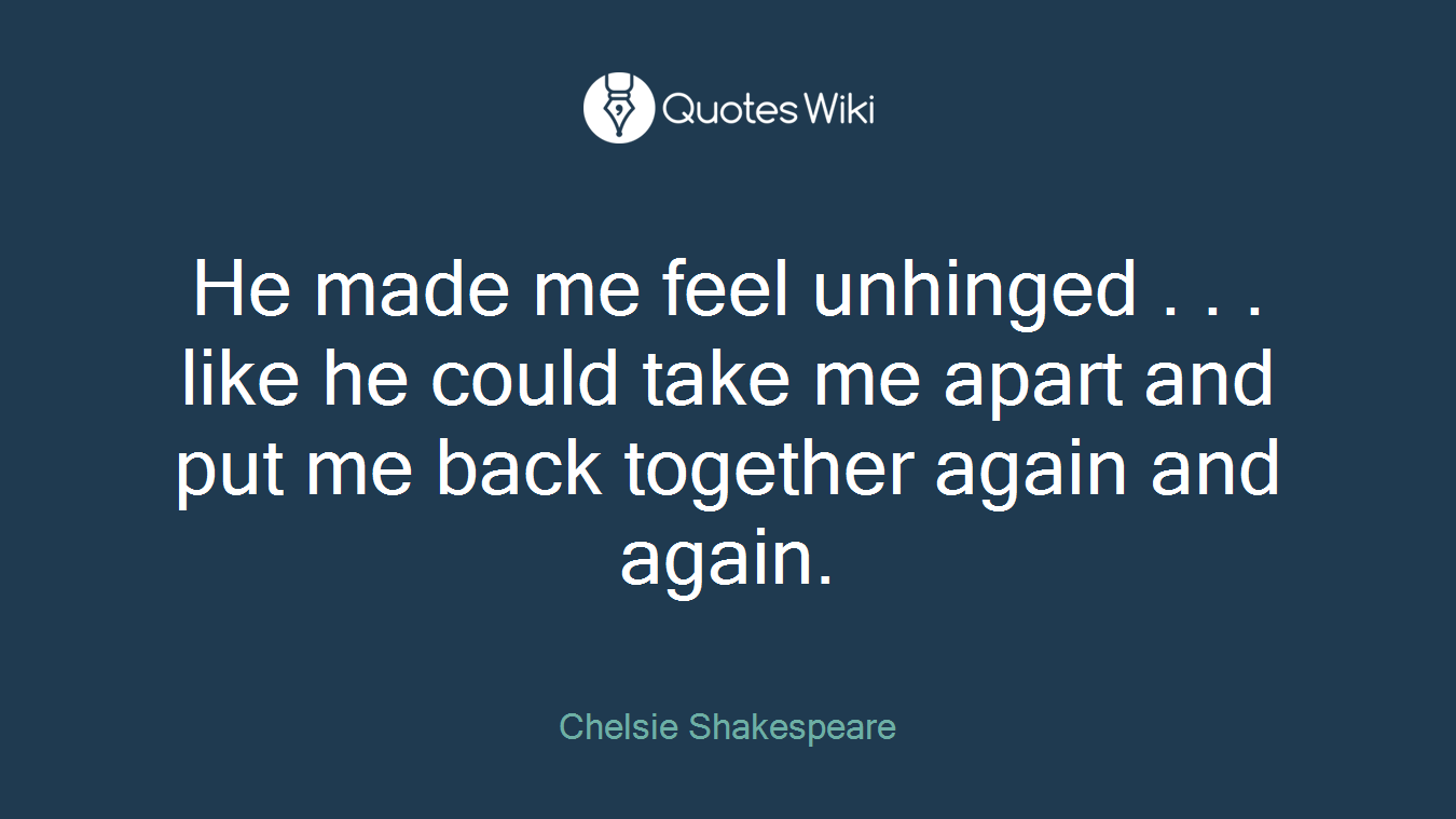 He made me feel unhinged . . . like he could take me apart and put me back together again and again.