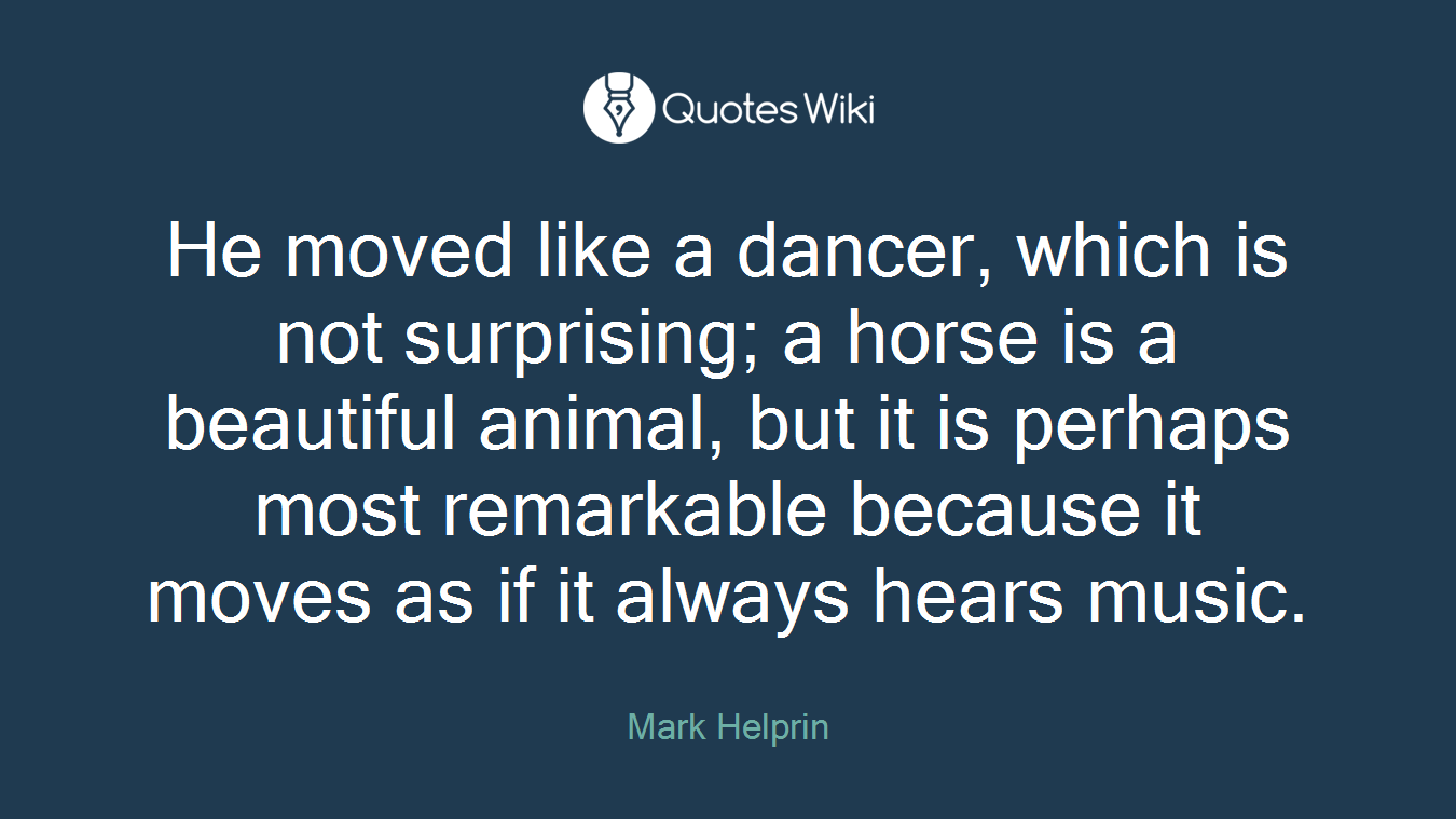 He moved like a dancer, which is not surprising; a horse is a beautiful animal, but it is perhaps most remarkable because it moves as if it always hears music.