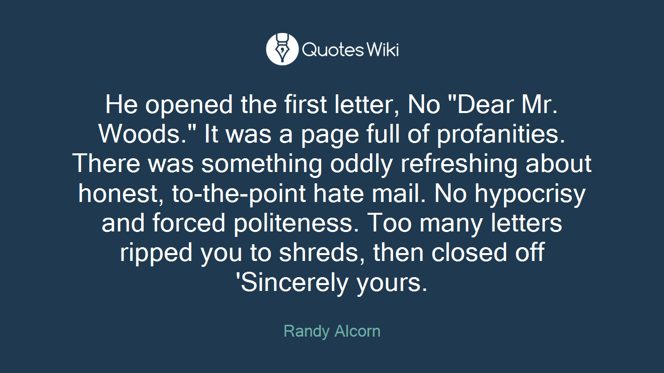 """He opened the first letter, No """"Dear Mr. Woods."""" It was a page full of profanities. There was something oddly refreshing about honest, to-the-point hate mail. No hypocrisy and forced politeness. Too many letters ripped you to shreds, then closed off 'Sincerely yours."""