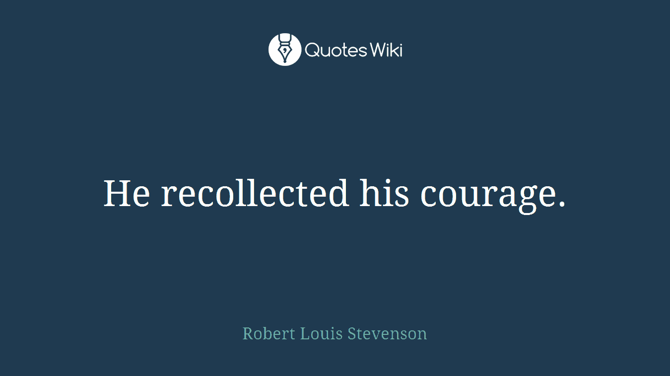 He recollected his courage.