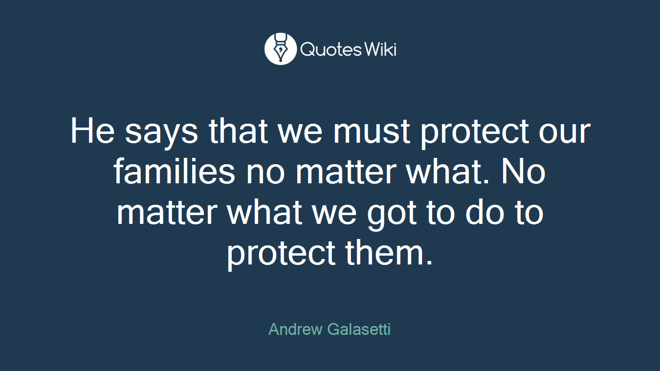 He says that we must protect our families no matter what. No matter what we got to do to protect them.