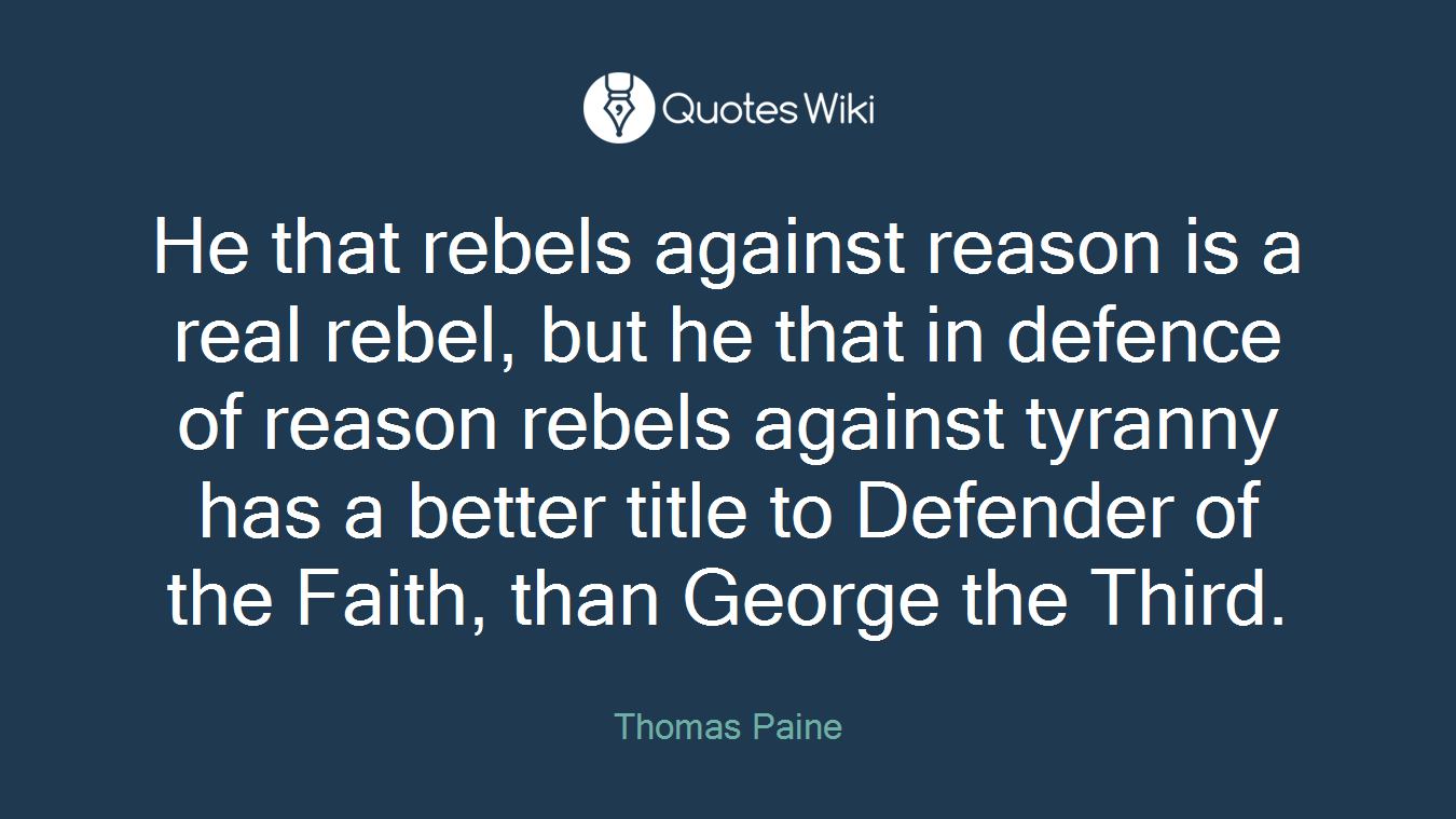 He that rebels against reason is a real rebel, but he that in defence of reason rebels against tyranny has a better title to Defender of the Faith, than George the Third.
