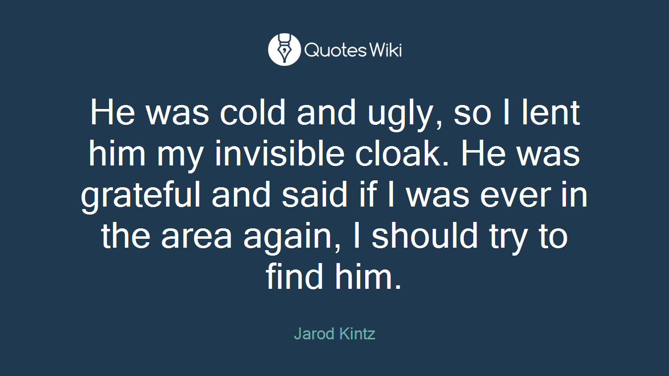 He was cold and ugly, so I lent him my invisible cloak. He was grateful and said if I was ever in the area again, I should try to find him.