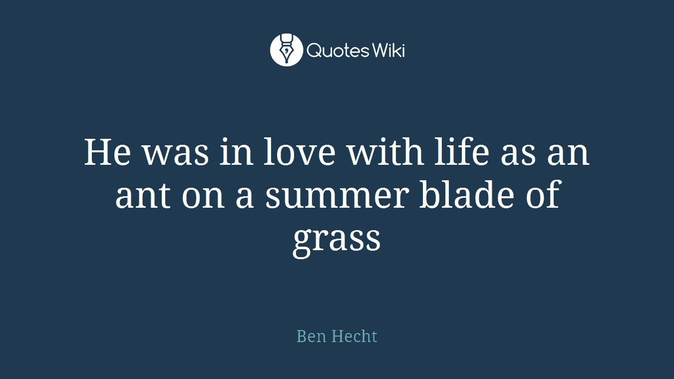 He was in love with life as an ant on a summer blade of grass