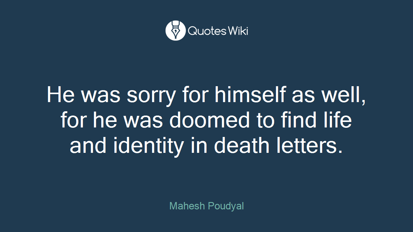 He was sorry for himself as well, for he was doomed to find life and identity in death letters.