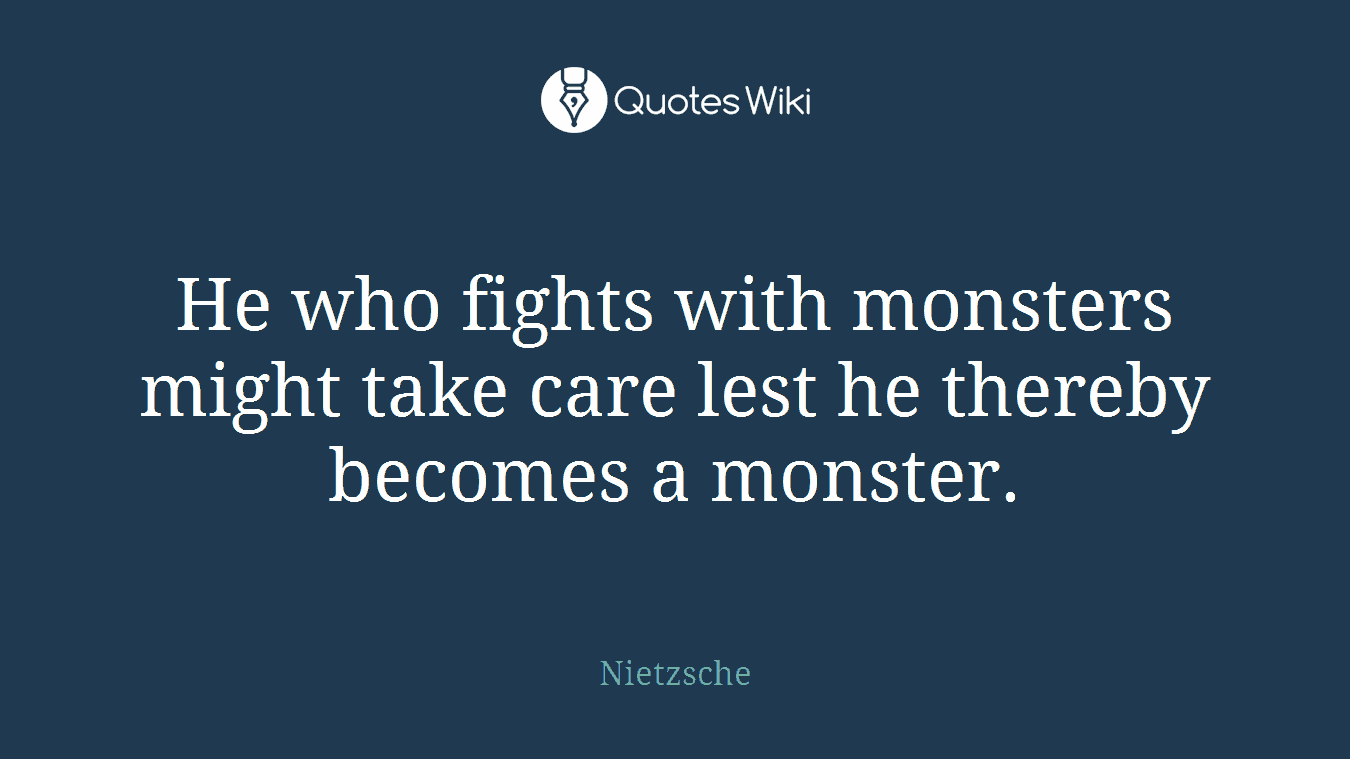 He who fights with monsters might take care lest he thereby becomes a monster.