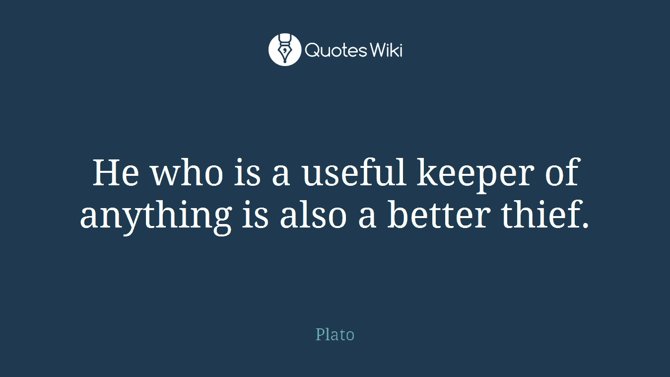 He who is a useful keeper of anything is also a better thief.