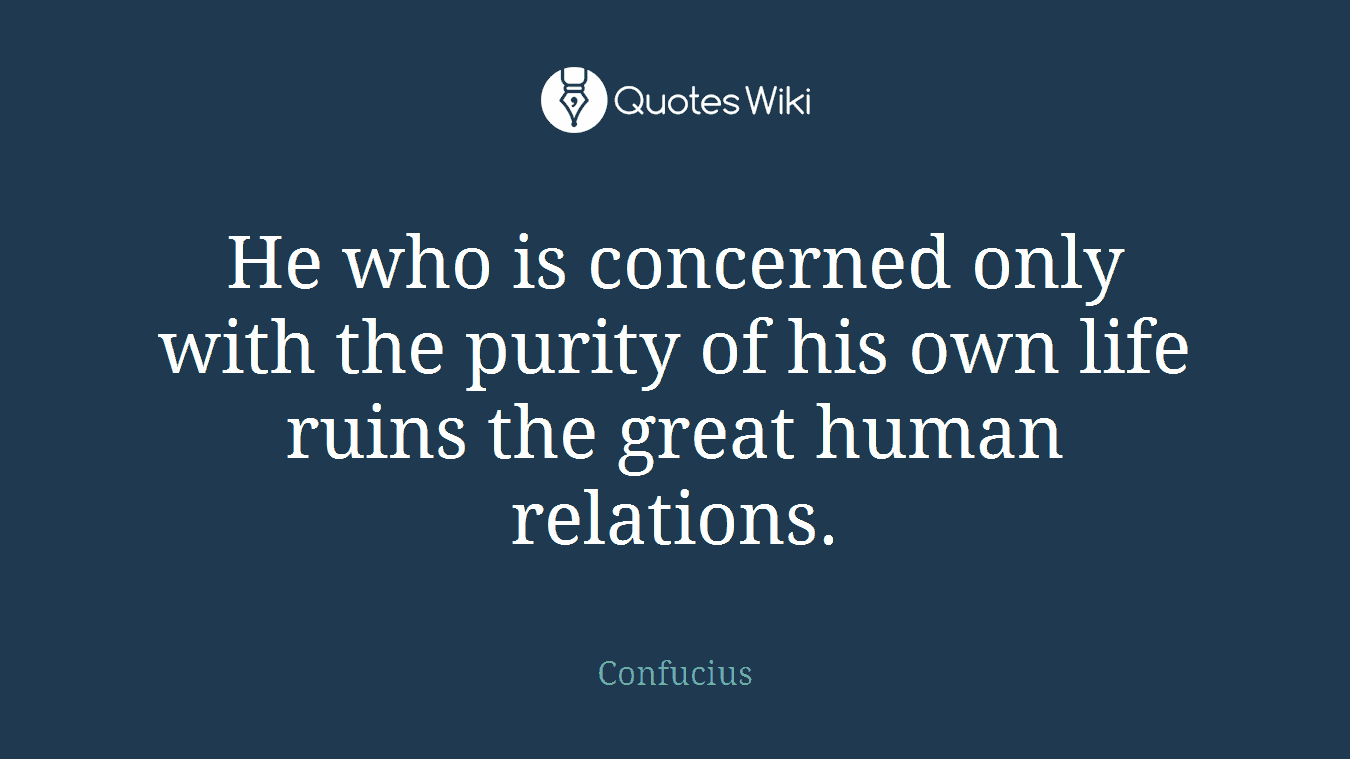 He who is concerned only with the purity of his own life ruins the great human relations.