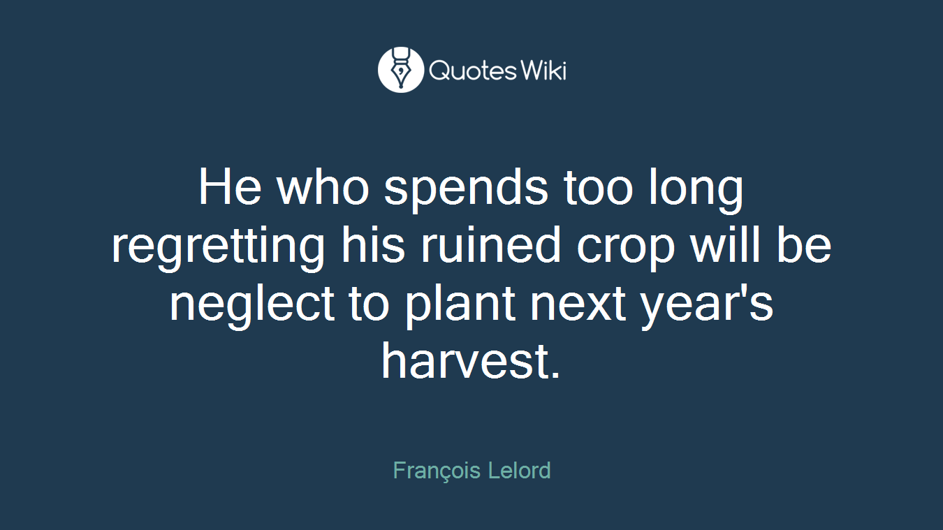 He who spends too long regretting his ruined crop will be neglect to plant next year's harvest.