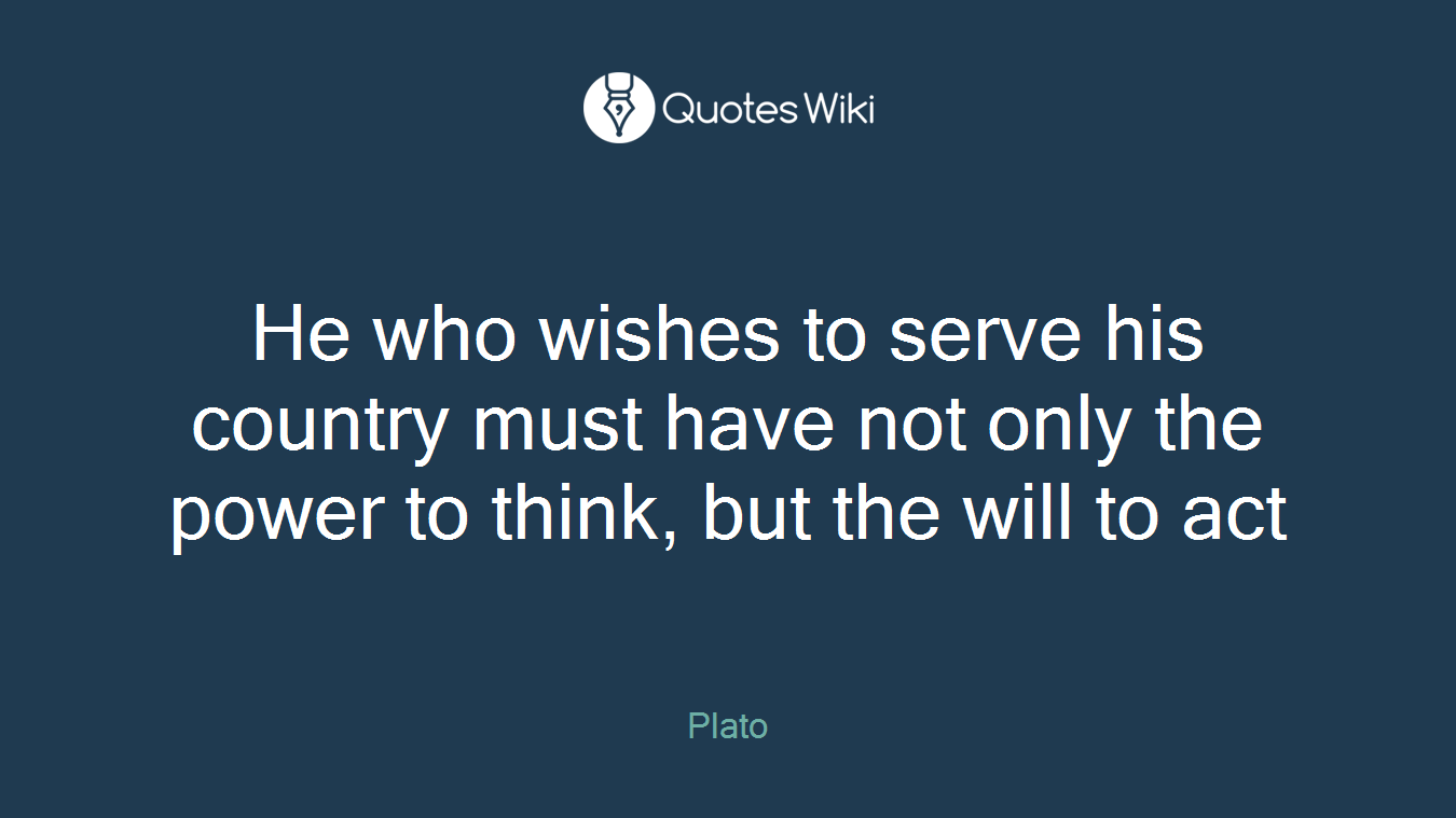 He who wishes to serve his country must have not only the power to think, but the will to act