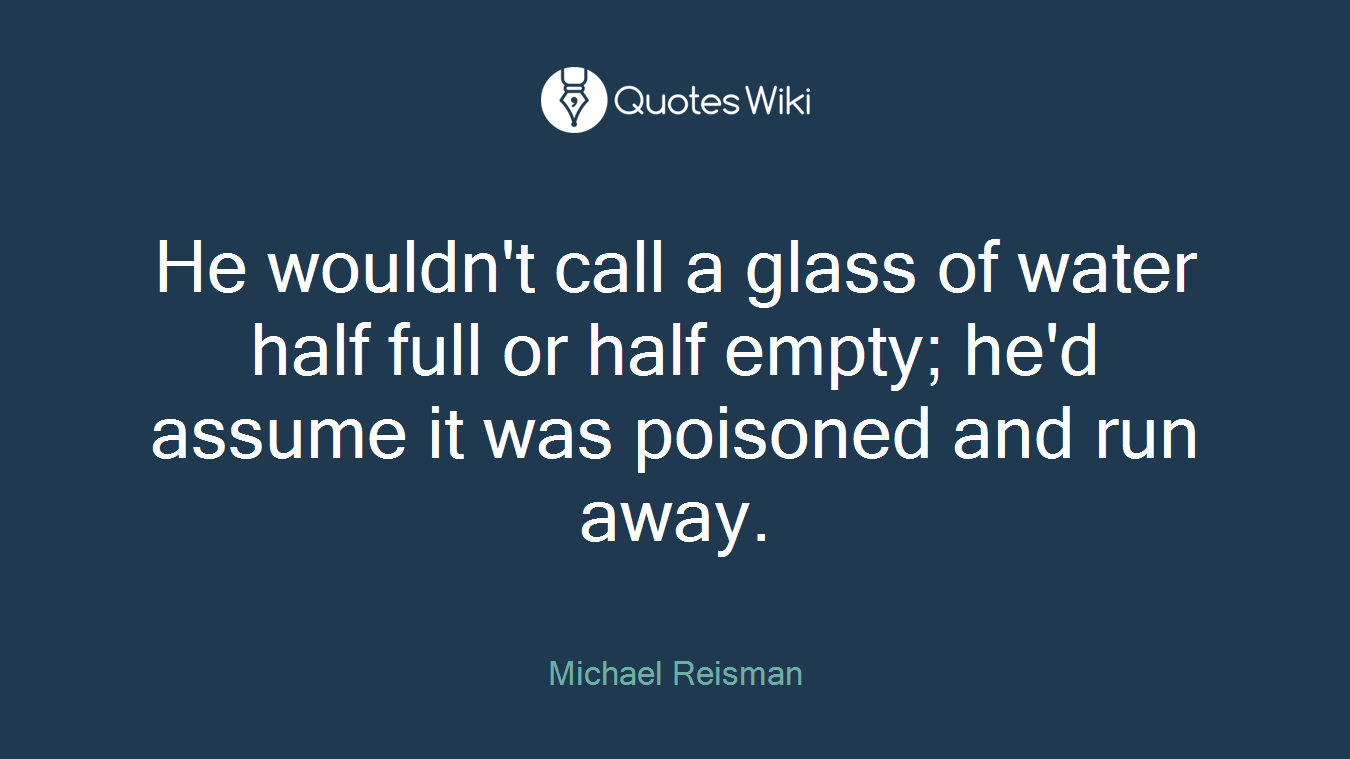 He wouldn't call a glass of water half full or half empty; he'd assume it was poisoned and run away.