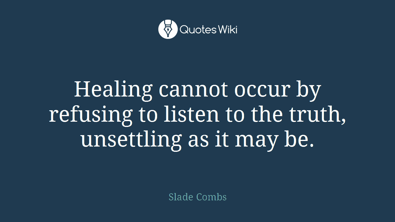 Healing cannot occur by refusing to listen to the truth, unsettling as it may be.