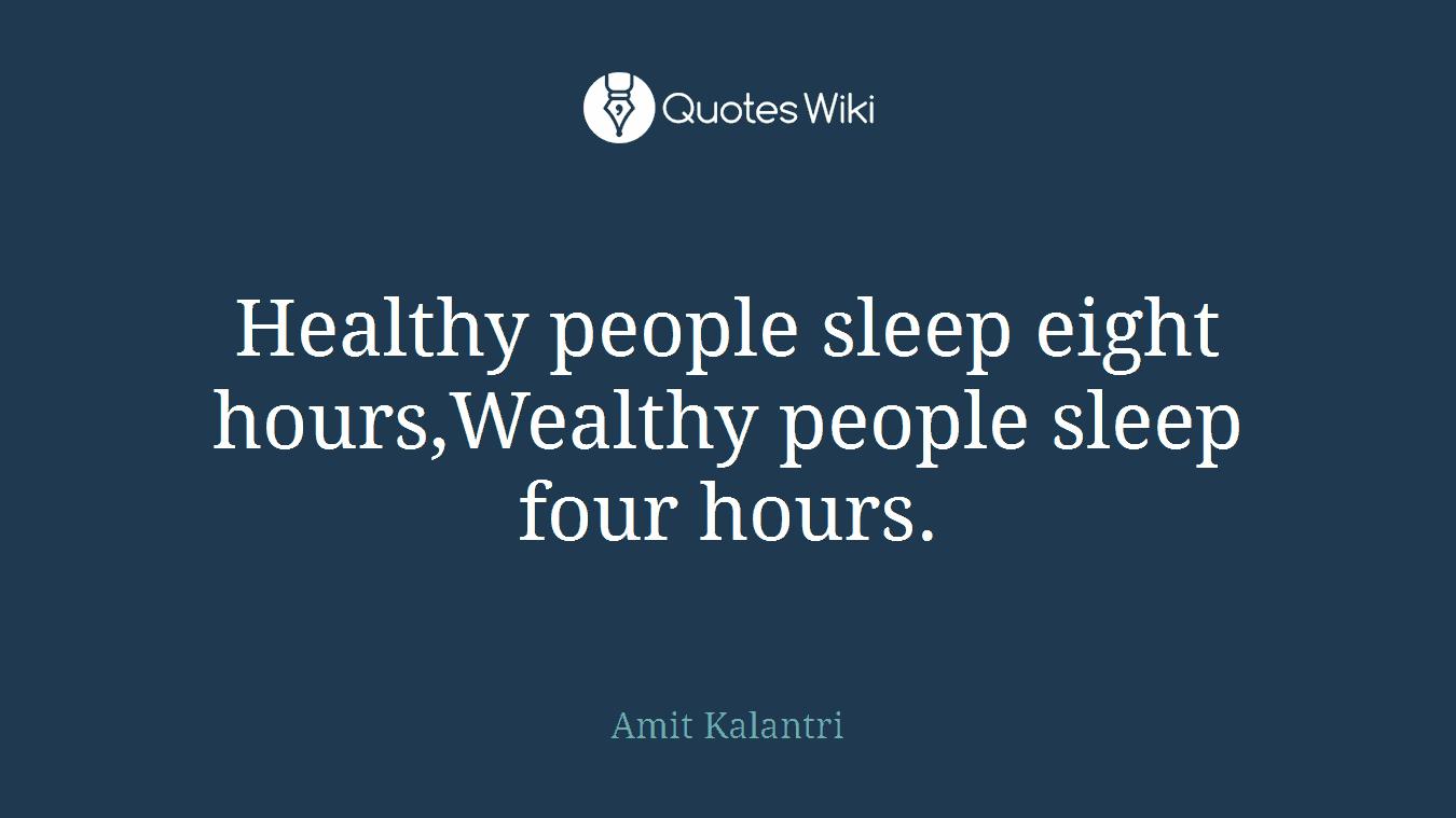 Healthy people sleep eight hours,Wealthy people sleep four hours.