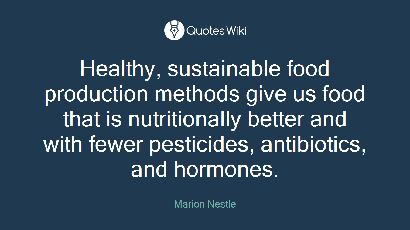 Healthy, sustainable food production methods give us food that is nutritionally better and with fewer pesticides, antibiotics, and hormones.