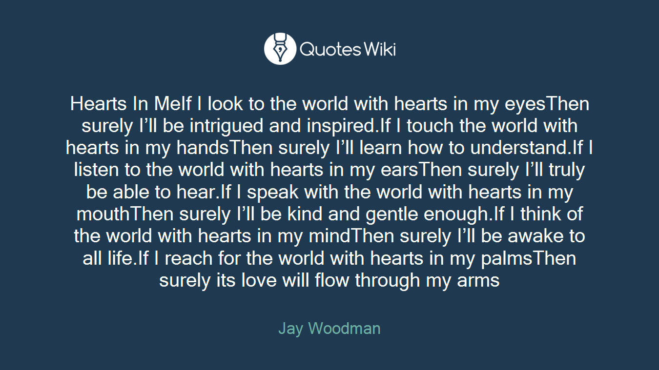 Hearts In MeIf I look to the world with hearts in my eyesThen surely I'll be intrigued and inspired.If I touch the world with hearts in my handsThen surely I'll learn how to understand.If I listen to the world with hearts in my earsThen surely I'll truly be able to hear.If I speak with the world with hearts in my mouthThen surely I'll be kind and gentle enough.If I think of the world with hearts in my mindThen surely I'll be awake to all life.If I reach for the world with hearts in my palmsThen surely its love will flow through my arms