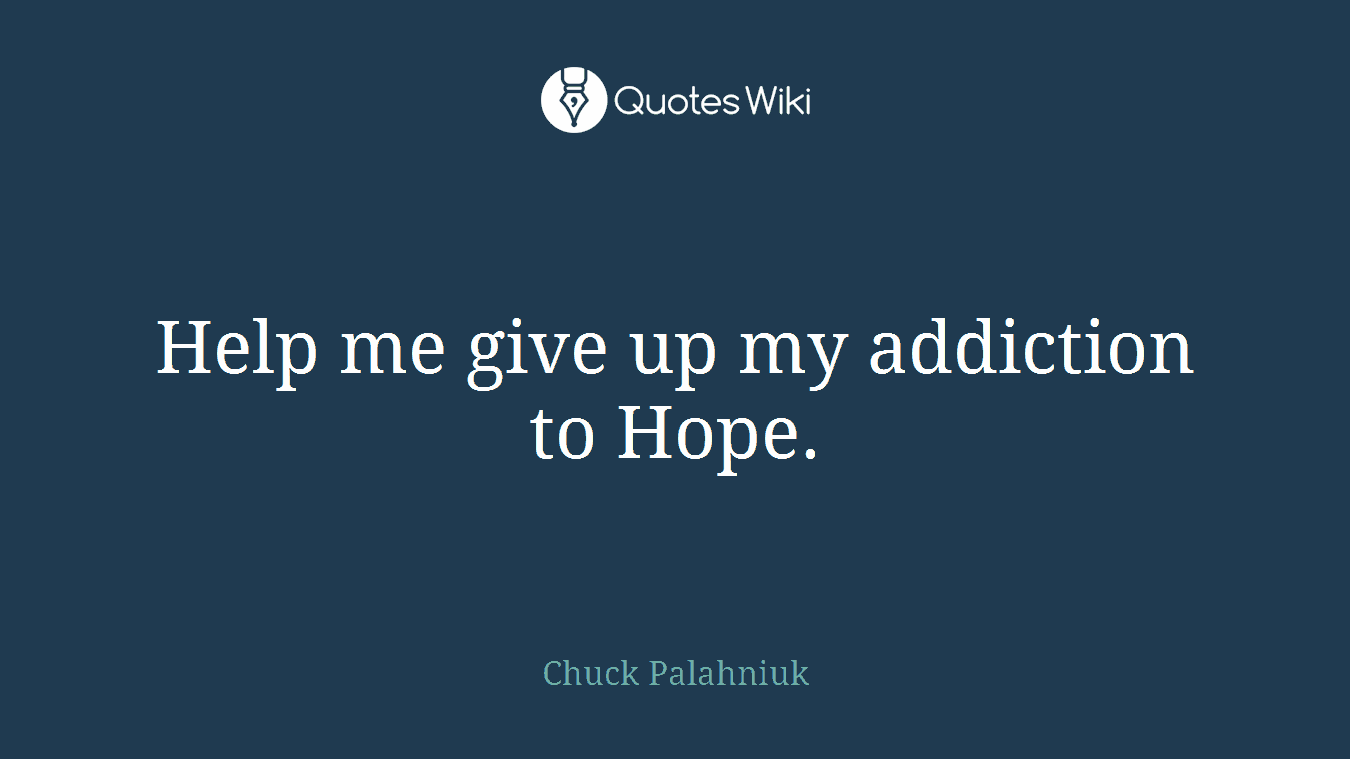 Help me give up my addiction to Hope.