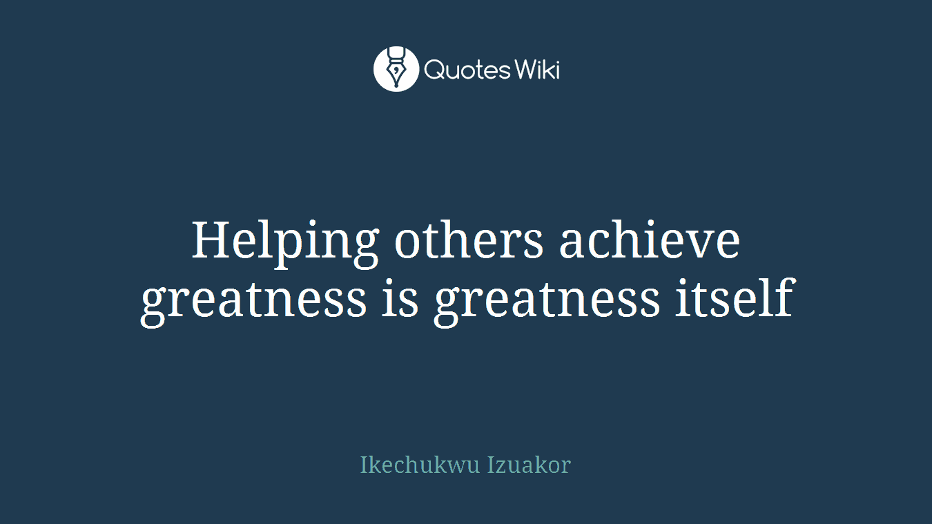 Helping Others Achieve Greatness Is Greatness I