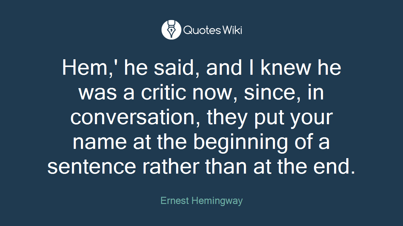 Hem,' he said, and I knew he was a critic now, since, in conversation, they put your name at the beginning of a sentence rather than at the end.