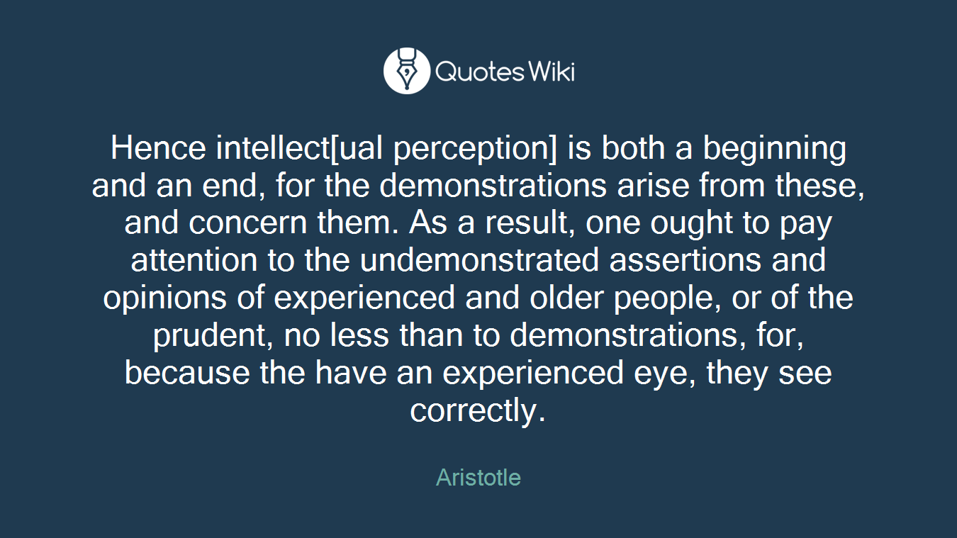 Hence intellect[ual perception] is both a beginning and an end, for the demonstrations arise from these, and concern them. As a result, one ought to pay attention to the undemonstrated assertions and opinions of experienced and older people, or of the prudent, no less than to demonstrations, for, because the have an experienced eye, they see correctly.