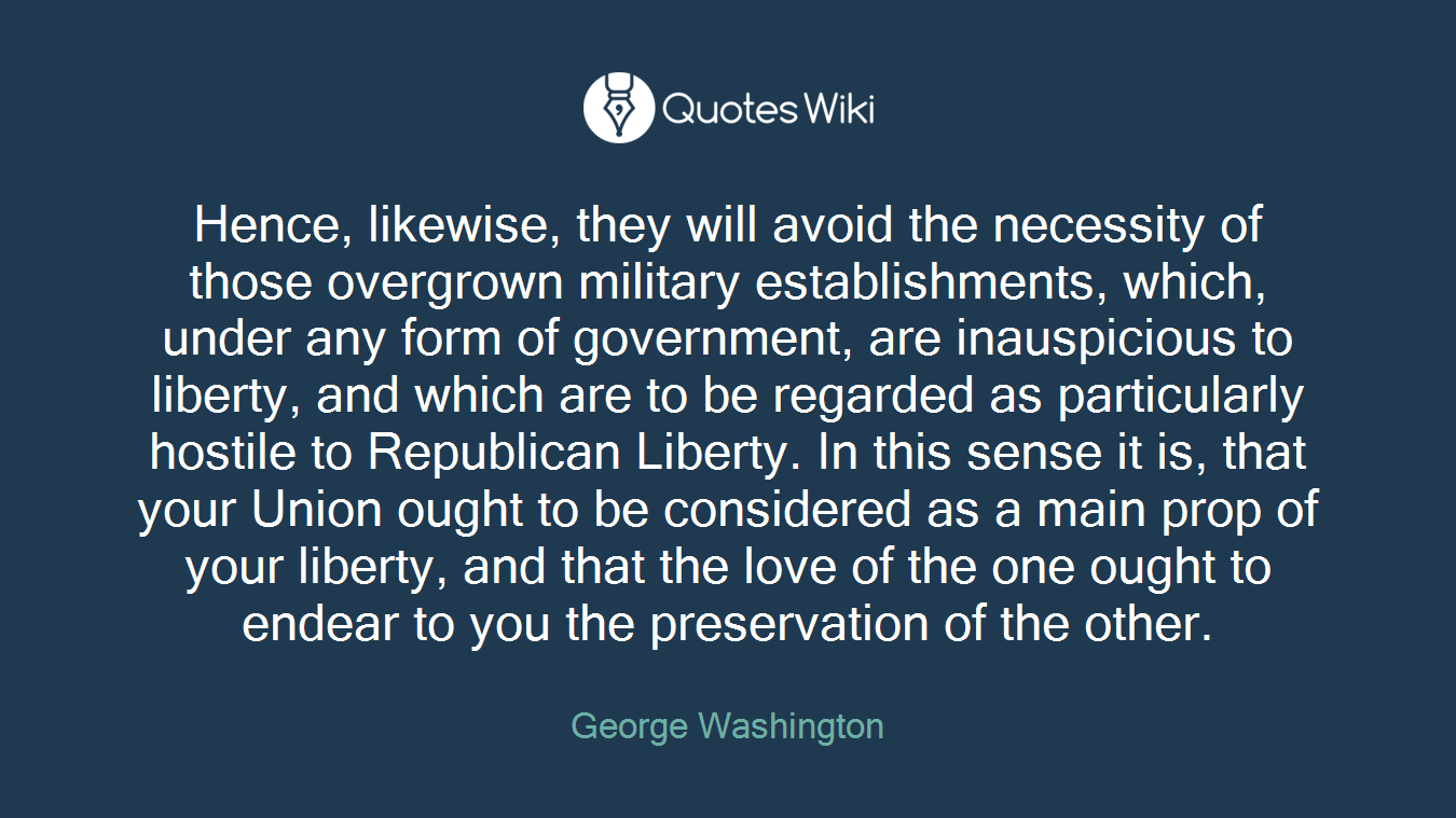Hence, likewise, they will avoid the necessity of those overgrown military establishments, which, under any form of government, are inauspicious to liberty, and which are to be regarded as particularly hostile to Republican Liberty. In this sense it is, that your Union ought to be considered as a main prop of your liberty, and that the love of the one ought to endear to you the preservation of the other.