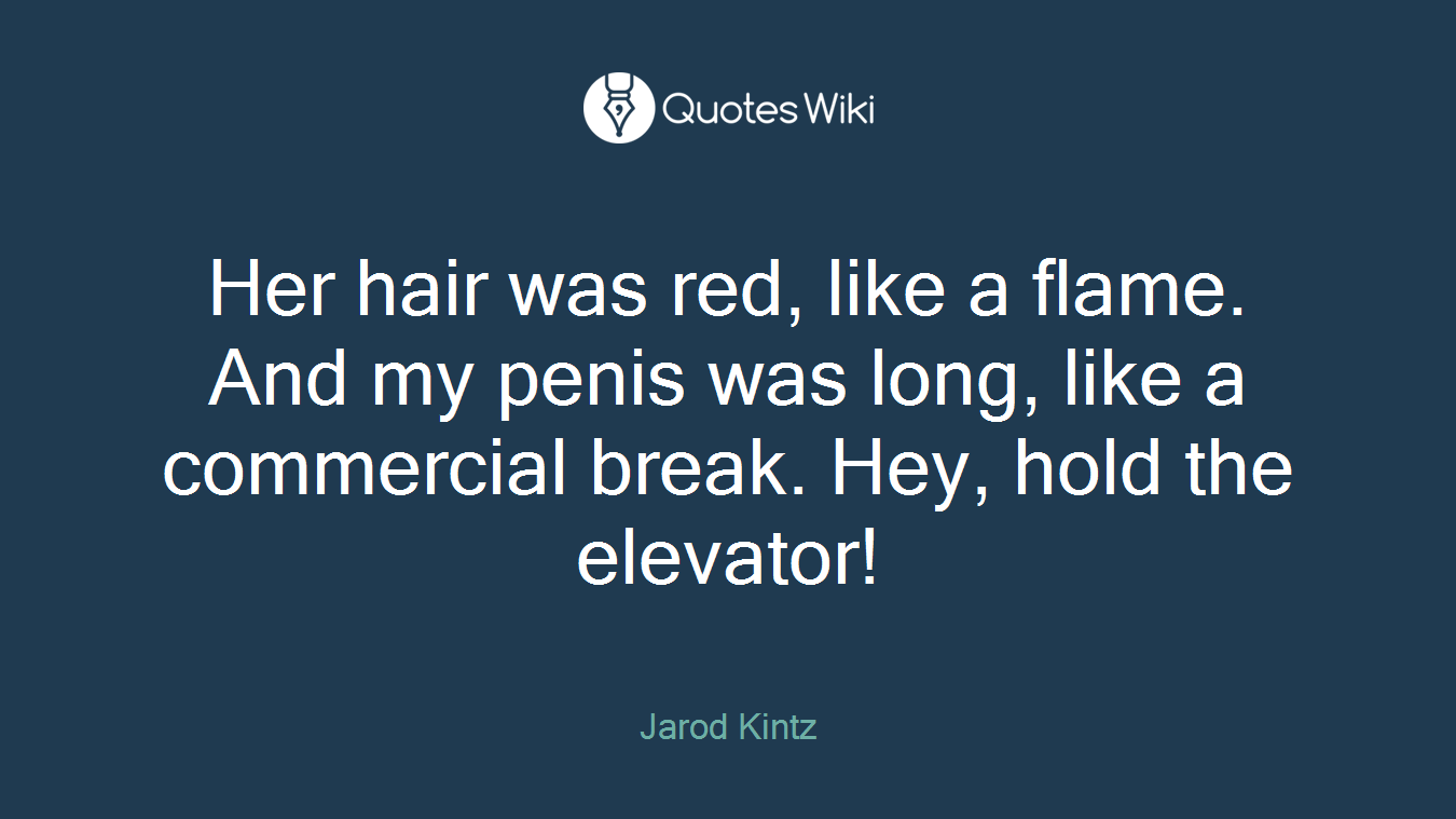 Her hair was red, like a flame. And my penis was long, like a commercial break. Hey, hold the elevator!