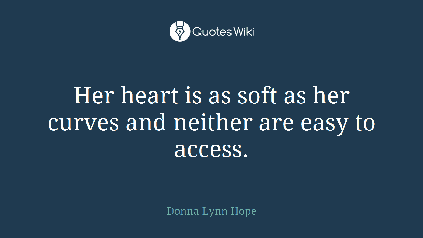 Her heart is as soft as her curves and neither are easy to access.