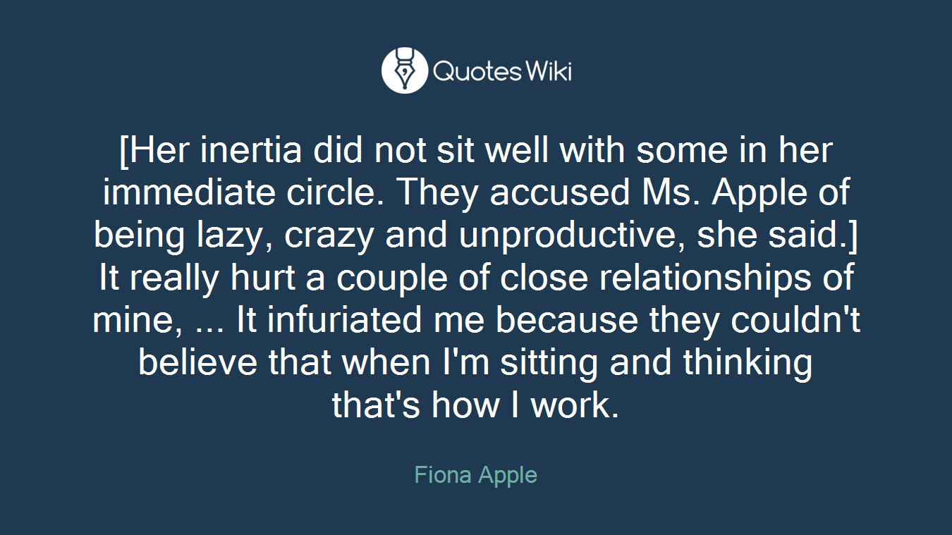 [Her inertia did not sit well with some in her immediate circle. They accused Ms. Apple of being lazy, crazy and unproductive, she said.] It really hurt a couple of close relationships of mine, ... It infuriated me because they couldn't believe that when I'm sitting and thinking that's how I work.