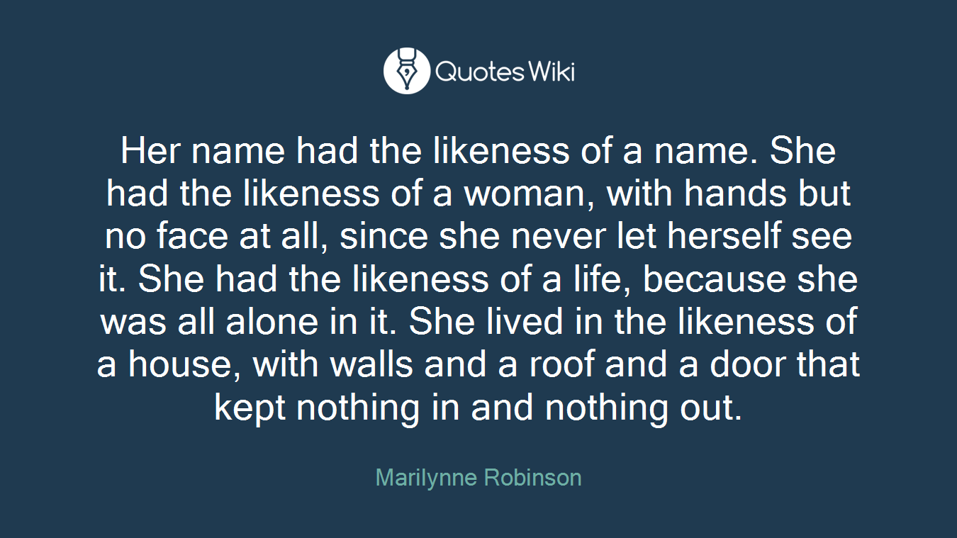 Her name had the likeness of a name. She had the likeness of a woman, with hands but no face at all, since she never let herself see it. She had the likeness of a life, because she was all alone in it. She lived in the likeness of a house, with walls and a roof and a door that kept nothing in and nothing out.